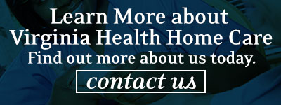 Learn More about Virginia Health Home Care Find out more about us today. Contact Us.